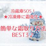 冷蔵庫SOS!冷凍庫に霜発生★簡単な霜取り方法BEST3♪