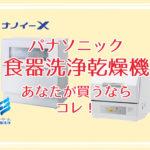 パナソニック 食洗器 各機種の違いを比較!ナノイーXはいらない?!