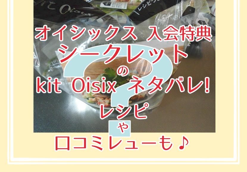 オイシックス 入会特典 シークレットのkit Oisix ネタバレ!レシピや口コミレビューも♪