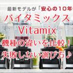 バイタミックス Vitamix 機種の違いを比較!失敗しない選び方♪